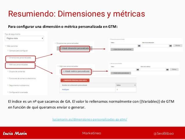 Marketineo @SeoBilbao Resumiendo: Dimensiones y métricas Para configurar una dimensión o métrica personalizada en GTM: El ...