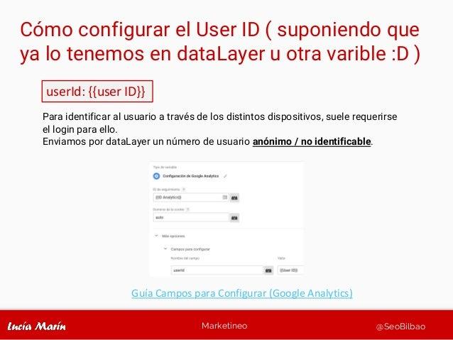 Marketineo @SeoBilbao Cómo configurar el User ID ( suponiendo que ya lo tenemos en dataLayer u otra varible :D ) userId: {...
