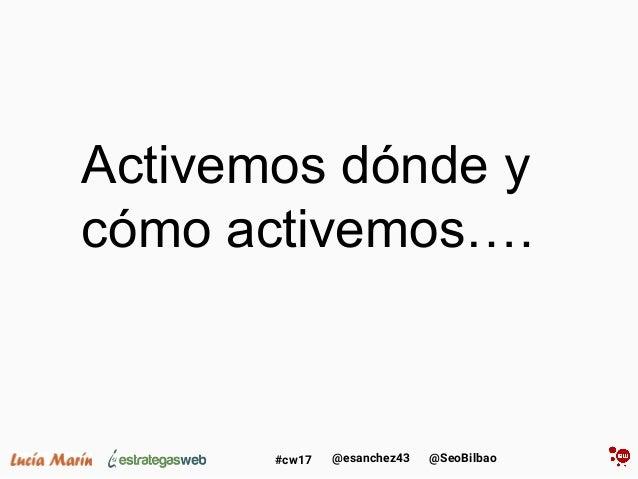@SeoBilbao@esanchez43#cw17 Activemos dónde y cómo activemos….