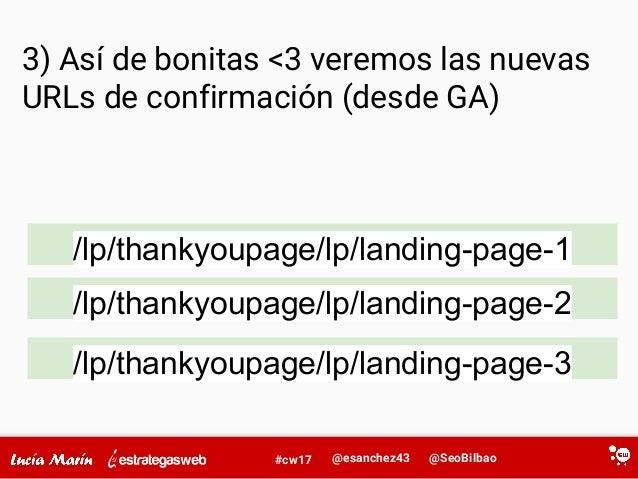 @SeoBilbao@esanchez43#cw17 3) Así de bonitas <3 veremos las nuevas URLs de confirmación (desde GA) /lp/thankyoupage/lp/lan...