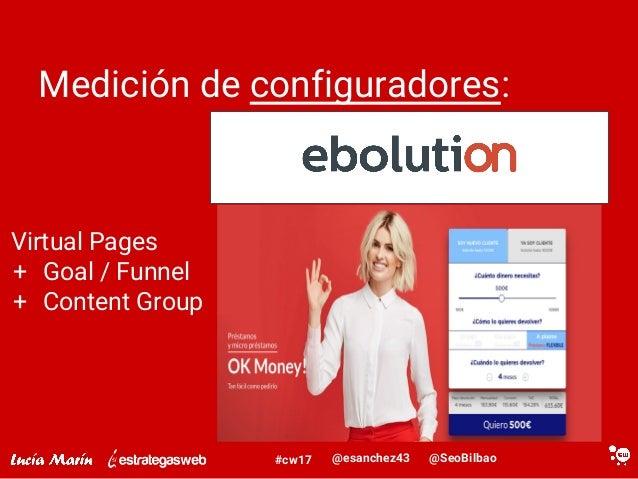 @SeoBilbao@esanchez43#cw17 Medición de configuradores: Virtual Pages + Goal / Funnel + Content Group