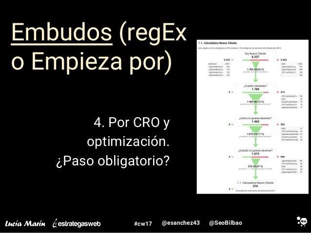 @SeoBilbao@esanchez43#cw17 Embudos (regEx o Empieza por) 4. Por CRO y optimización. ¿Paso obligatorio?