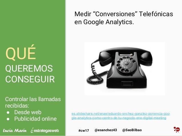 @SeoBilbao@esanchez43#cw17 QUÉ QUEREMOS CONSEGUIR Controlar las llamadas recibidas: ● Desde web ● Publicidad online Medir ...
