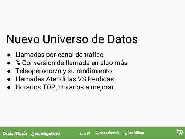 @SeoBilbao@esanchez43#cw17 Nuevo Universo de Datos ● Llamadas por canal de tráfico ● % Conversión de llamada en algo más ●...