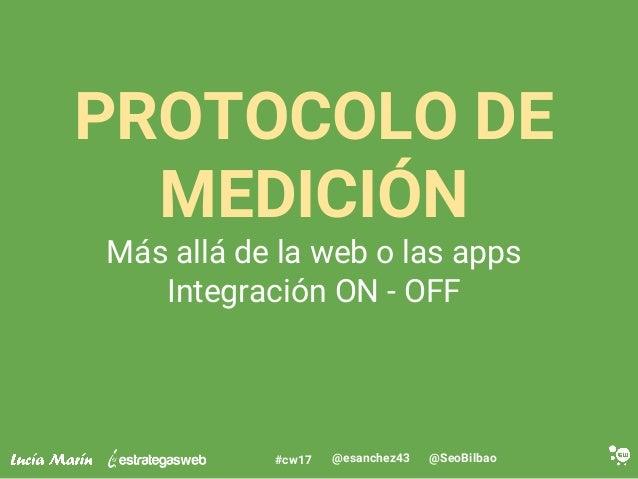 @SeoBilbao@esanchez43#cw17 PROTOCOLO DE MEDICIÓN Más allá de la web o las apps Integración ON - OFF