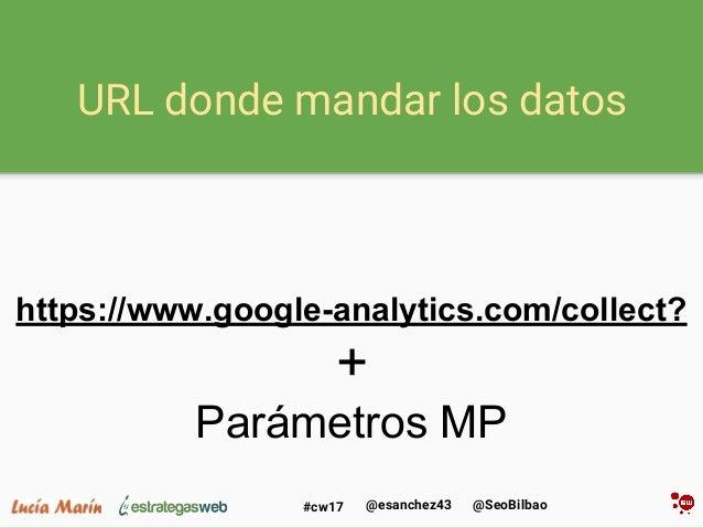 @SeoBilbao@esanchez43#cw17 URL donde mandar los datos https://www.google-analytics.com/collect? + Parámetros MP