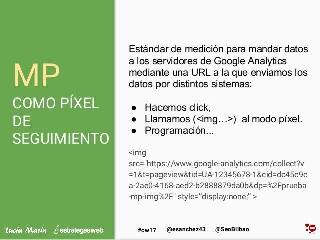 @SeoBilbao@esanchez43#cw17 MP COMO PÍXEL DE SEGUIMIENTO Estándar de medición para mandar datos a los servidores de Google ...