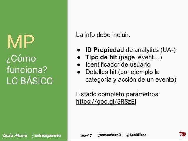 @SeoBilbao@esanchez43#cw17 MP ¿Cómo funciona? LO BÁSICO La info debe incluir: ● ID Propiedad de analytics (UA-) ● Tipo de ...