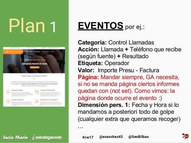 @SeoBilbao@esanchez43#cw17 Plan 1 EVENTOS por ej.: Categoría: Control Llamadas Acción: Llamada + Teléfono que recibe (segú...