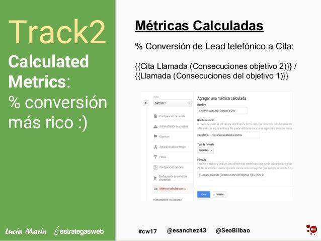 @SeoBilbao@esanchez43#cw17 Track2 Calculated Metrics: % conversión más rico :) Métricas Calculadas % Conversión de Lead te...