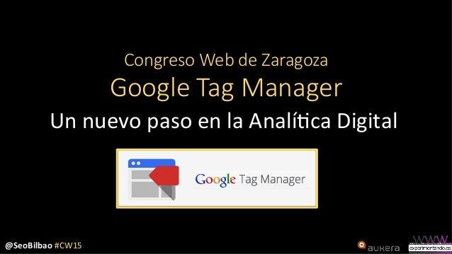 @SeoBilbao  #CW15   Congreso Web de Zaragoza  Google Tag Manager Un  nuevo  paso  en  la  Analí3ca  ...