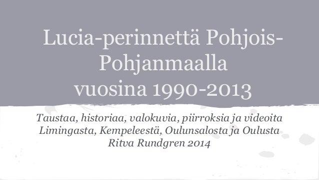 Lucia-perinnettä Pohjois- Pohjanmaalla vuosina 1990-2013 Taustaa, historiaa, valokuvia, piirroksia ja videoita Limingasta,...