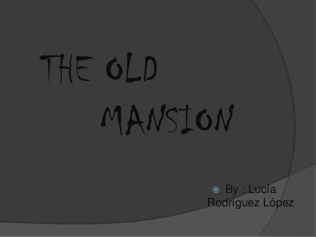 THE OLD    MANSION           By : Lucía         Rodríguez López