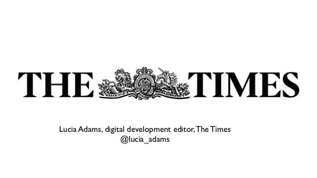 TextLucia Adams, digital development editor, The Times                  @lucia_adams