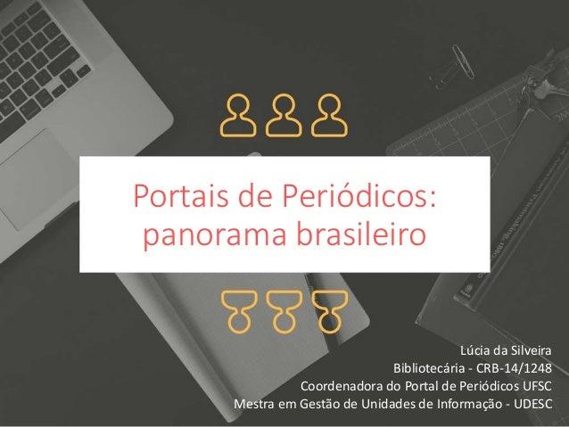 Portais de Periódicos: panorama brasileiro Lúcia da Silveira Bibliotecária - CRB-14/1248 Coordenadora do Portal de Periódi...