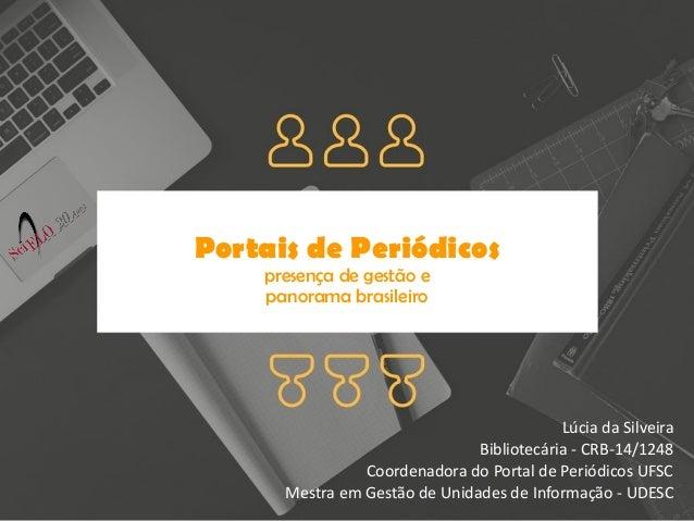 Portais de Periódicos presença de gestão e panorama brasileiro Lúcia da Silveira Bibliotecária - CRB-14/1248 Coordenadora ...