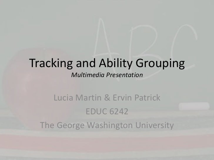 Tracking and Ability GroupingMultimedia Presentation<br />Lucia Martin & Ervin Patrick<br />EDUC 6242<br />The George Wash...