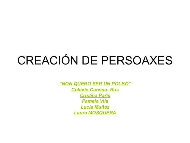"""CREACIÓN DE PERSOAXES """"NON QUERO SER UN POLBO"""" Colexio Canosa- Rus Cristina Paris Pamela Vila Lucia Muñoz Laura MOSQUERA"""