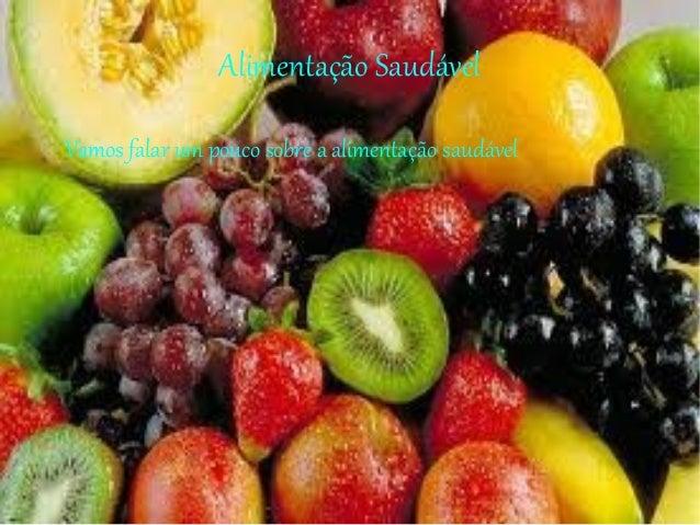 Alimentação Saudável Vamos falar um pouco sobre a alimentação saudável