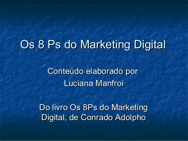 Os 8 Ps do Marketing Digital     Conteúdo elaborado por         Luciana Manfroi   Do livro Os 8Ps do Marketing   Digital, ...