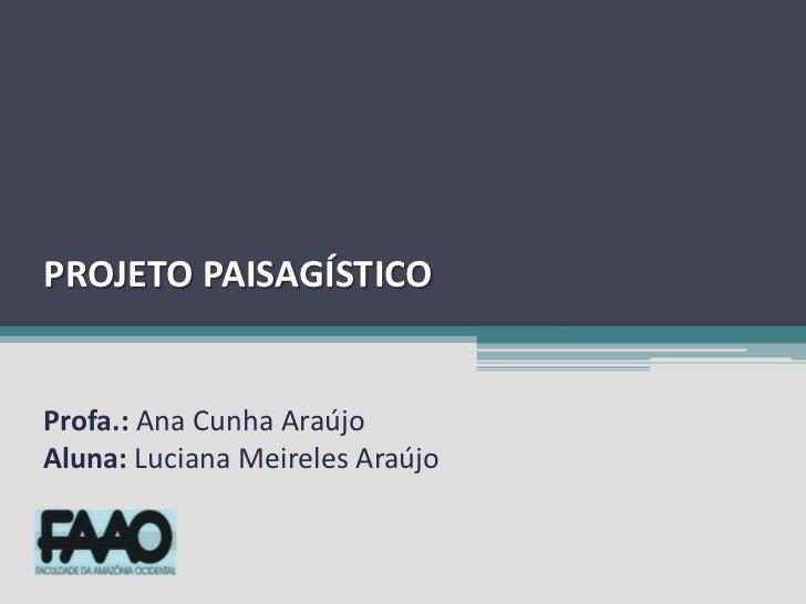 PROJETO PAISAGÍSTICO <br />Profa.: Ana Cunha Araújo<br />Aluna: Luciana Meireles Araújo<br />