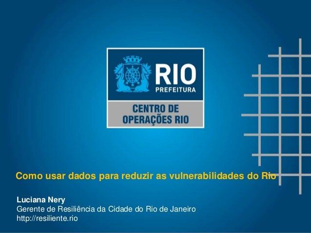 Luciana Nery Gerente de Resiliência da Cidade do Rio de Janeiro http://resiliente.rio Como usar dados para reduzir as vuln...