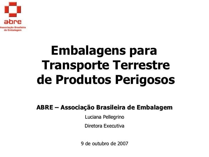 Embalagens para Transporte Terrestrede Produtos PerigososABRE – Associação Brasileira de Embalagem              Luciana Pe...