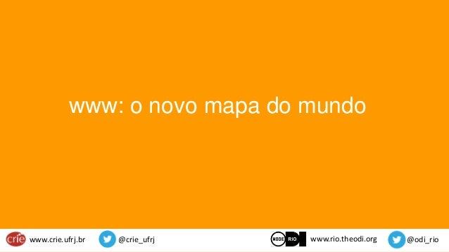 www.crie.ufrj.br @crie_ufrj @odi_rio www: o novo mapa do mundo www.rio.theodi.org