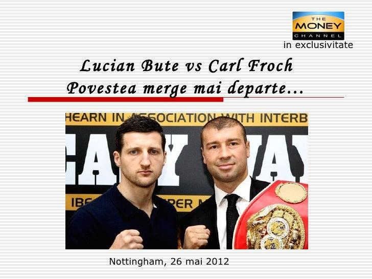 in exclusivitate Lucian Bute vs Carl FrochPovestea merge mai departe…    Nottingham, 26 mai 2012