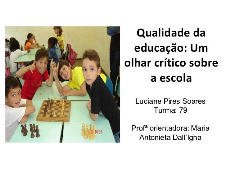 Qualidade da educação: Um olhar crítico sobre a escola Luciane Pires Soares Turma: 79 Profª orientadora:  Maria Antonieta ...