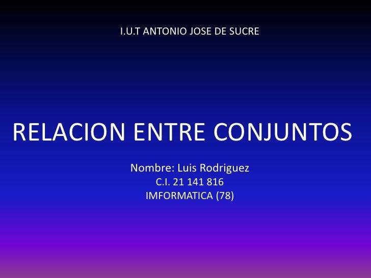 I.U.T ANTONIO JOSE DE SUCRERELACION ENTRE CONJUNTOS        Nombre: Luis Rodriguez             C.I. 21 141 816           IM...