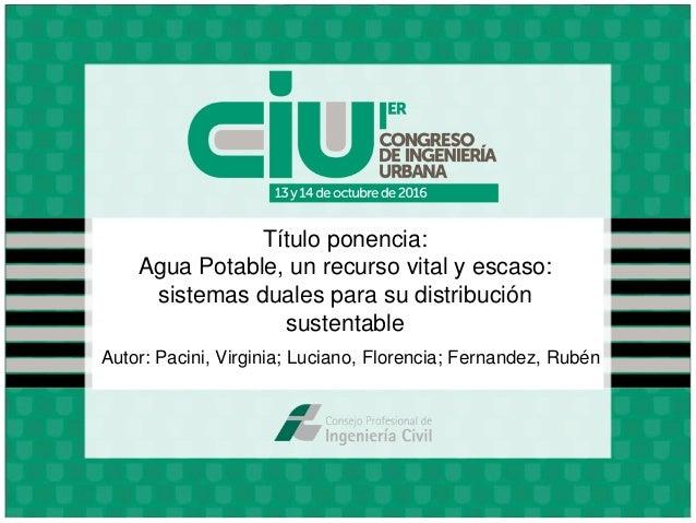 Título ponencia: Agua Potable, un recurso vital y escaso: sistemas duales para su distribución sustentable Autor: Pacini, ...