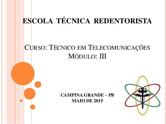 ESCOLA TÉCNICA REDENTORISTA CURSO: TÉCNICO EM TELECOMUNICAÇÕES MÓDULO: III CAMPINA GRANDE – PB MAIO DE 2015