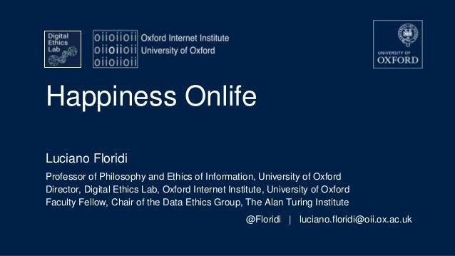 Happiness Onlife Luciano Floridi Professor of Philosophy and Ethics of Information, University of Oxford Director, Digital...