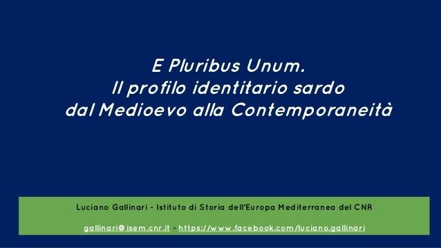 E Pluribus Unum. Il profilo identitario sardo dal Medioevo alla Contemporaneità Luciano Gallinari - Istituto di Storia del...