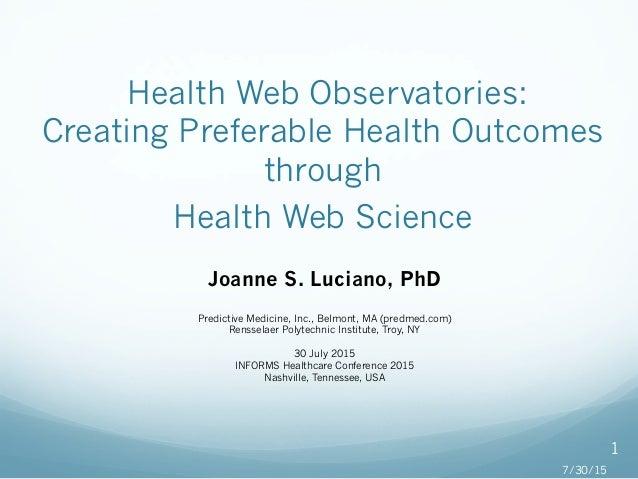 Health Web Observatories: Creating Preferable Health Outcomes through Health Web Science Joanne S. Luciano, PhD Predictiv...