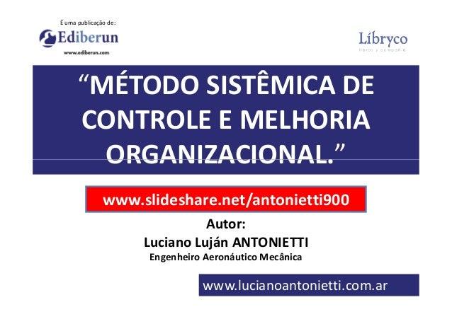 """""""MÉTODO SISTÊMICA DE CONTROLE E MELHORIA ORGANIZACIONAL."""" É uma publicação de: Autor: Luciano Luján ANTONIETTI Engenheiro ..."""