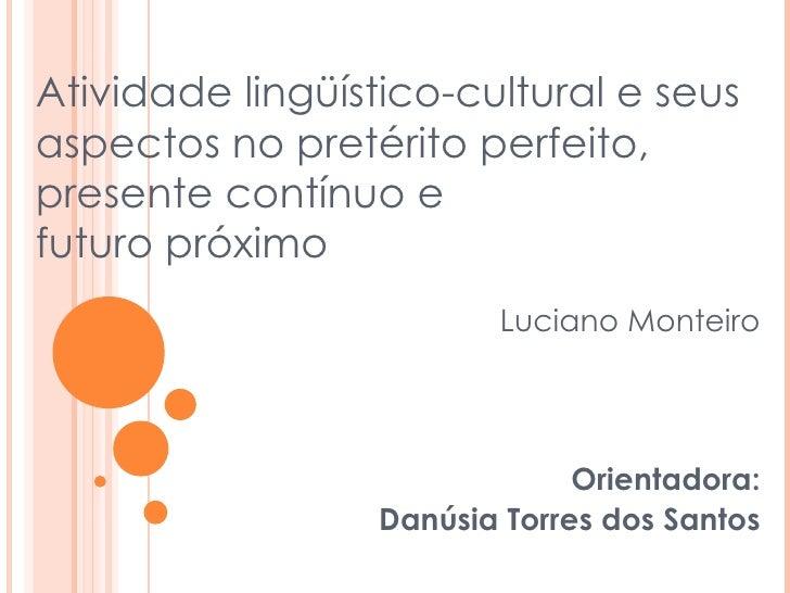 Luciano Monteiro Orientadora: Danúsia Torres dos Santos Atividade lingüístico-cultural e seus aspectos no pretérito perfei...