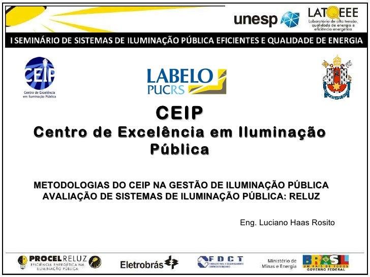 CEIP   Centro de Excelência em Iluminação Pública Eng. Luciano Haas Rosito METODOLOGIAS DO CEIP NA GESTÃO DE ILUMINAÇÃO ...