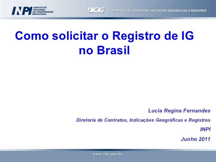 Como solicitar o Registro de IG no Brasil Lucia Regina Fernandes Diretoria de Contratos, Indicações Geográficas e Registro...