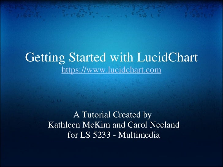 Getting Started with LucidChart https://www.lucidchart.com A Tutorial Created by Kathleen McKim and Carol Neeland for LS ...