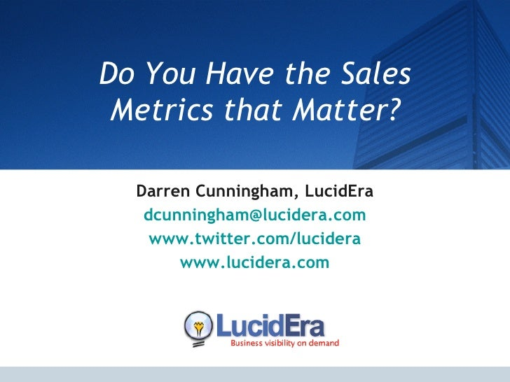 Do You Have the Sales Metrics that Matter? Darren Cunningham, LucidEra [email_address] www.twitter.com/lucidera www.lucide...