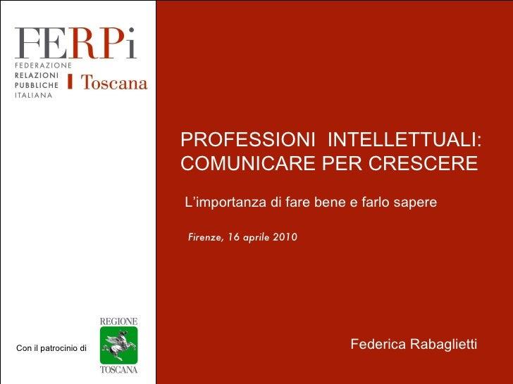 Firenze, 16 aprile 2010 Nome Speaker PROFESSIONI  INTELLETTUALI:  COMUNICARE PER CRESCERE L'importanza di fare bene e farl...