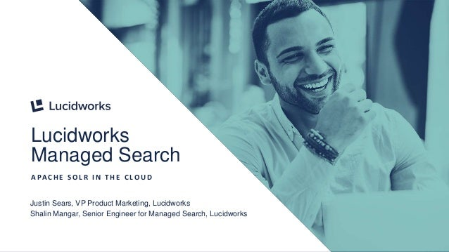 1 Lucidworks Managed Search A PA C H E S O L R I N T H E C L O U D Justin Sears, VP Product Marketing, Lucidworks Shalin M...