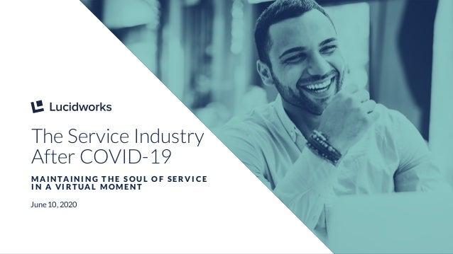 1 The Service Industry After COVID-19 M A I N TA I N I N G T H E S O U L O F S E R V I C E I N A V I R T U A L M O M E N T...