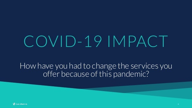 44 COVID-19 IMPACT How have you had to change the services you offer because of this pandemic?