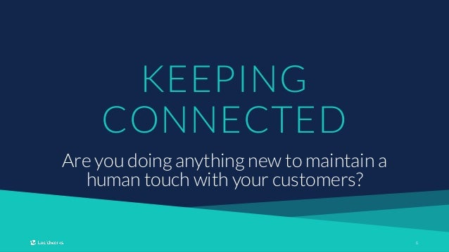 55 KEEPING CONNECTED Are you doing anything new to maintain a human touch with your customers?