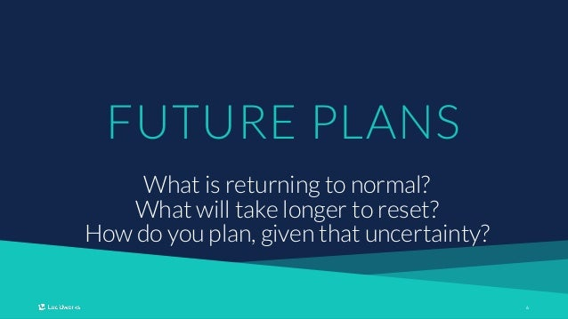 66 FUTURE PLANS What is returning to normal? What will take longer to reset? How do you plan, given that uncertainty?