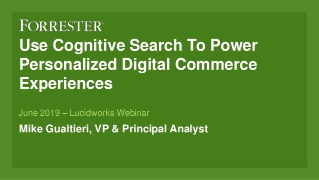 Use Cognitive Search To Power Personalized Digital Commerce Experiences Mike Gualtieri, VP & Principal Analyst June 2019 –...