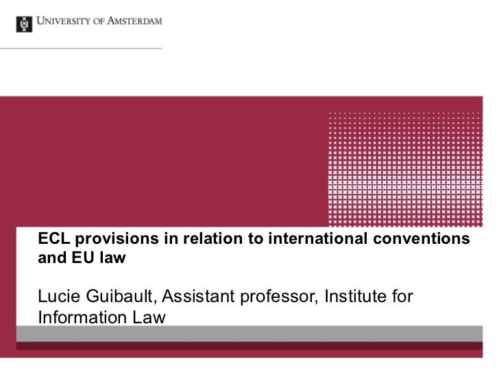 ECL provisions in relation to international conventionsand EU lawLucie Guibault, Assistant professor, Institute forInforma...
